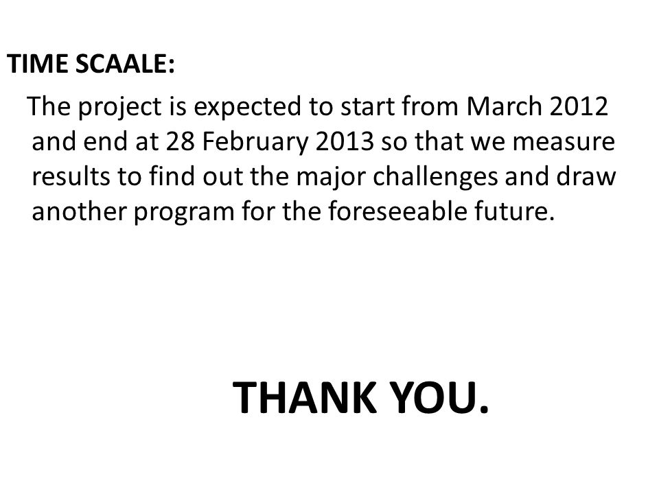 TIME SCAALE: The project is expected to start from March 2012 and end at 28 February 2013 so that we measure results to find out the major challenges and draw another program for the foreseeable future.