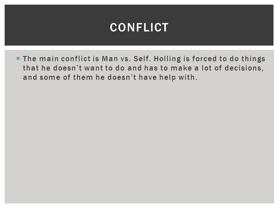  The main conflict is Man vs. Self. Holling is forced to do things that he doesn't want to do and has to make a lot of decisions, and some of them he