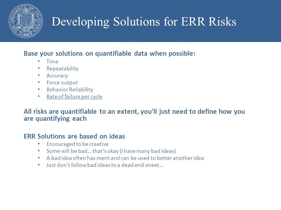 Base your solutions on quantifiable data when possible: Time Repeatability Accuracy Force output Behavior Reliability Rate of failure per cycle All risks are quantifiable to an extent, you'll just need to define how you are quantifying each ERR Solutions are based on ideas Encouraged to be creative Some will be bad… that's okay (I have many bad ideas) A bad idea often has merit and can be used to better another idea Just don't follow bad ideas to a dead end street… Developing Solutions for ERR Risks