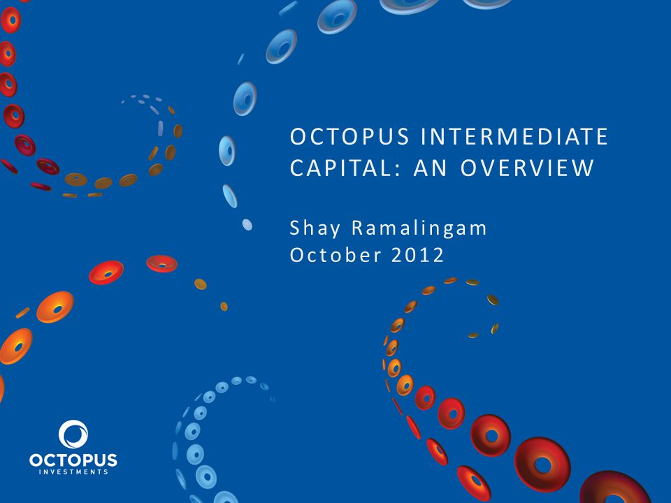 OCTOPUS INTERMEDIATE CAPITAL: AN OVERVIEW Shay Ramalingam October 2012
