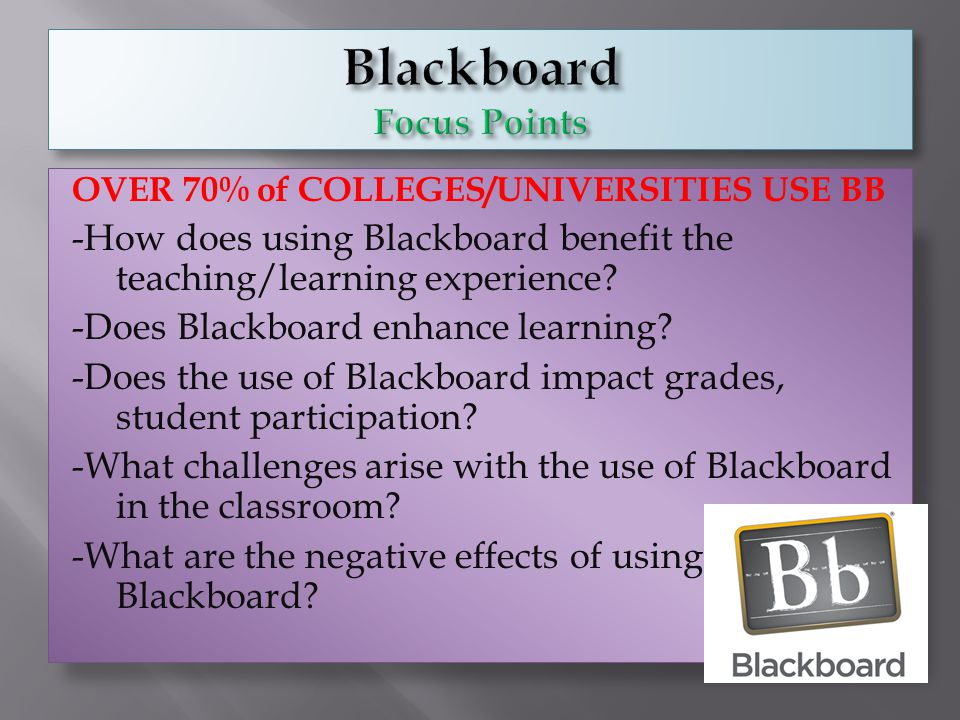 OVER 70% of COLLEGES/UNIVERSITIES USE BB -How does using Blackboard benefit the teaching/learning experience? -Does Blackboard enhance learning? -Does