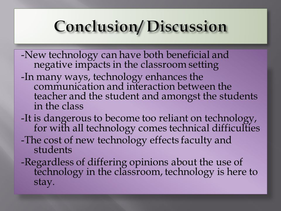 -New technology can have both beneficial and negative impacts in the classroom setting -In many ways, technology enhances the communication and intera