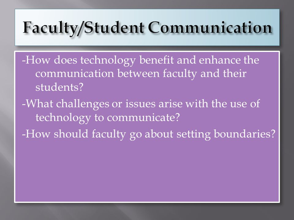 -How does technology benefit and enhance the communication between faculty and their students.