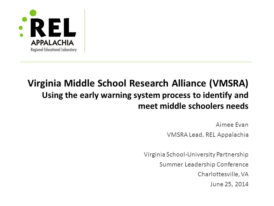 Virginia Middle School Research Alliance (VMSRA) Using the early warning system process to identify and meet middle schoolers needs Aimee Evan VMSRA Lead, REL Appalachia Virginia School-University Partnership Summer Leadership Conference Charlottesville, VA June 25, 2014