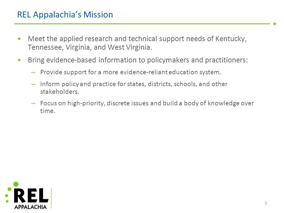 REL Appalachia's Mission Meet the applied research and technical support needs of Kentucky, Tennessee, Virginia, and West Virginia.