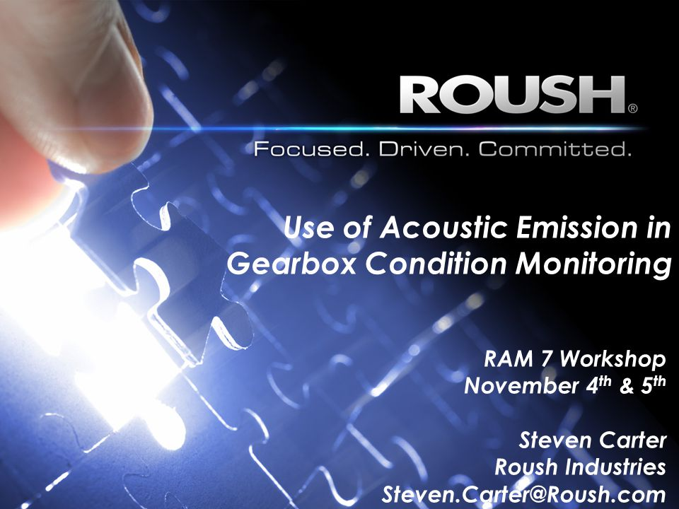 Use of Acoustic Emission in Gearbox Condition Monitoring RAM 7 Workshop November 4 th & 5 th Steven Carter Roush Industries Steven.Carter@Roush.com