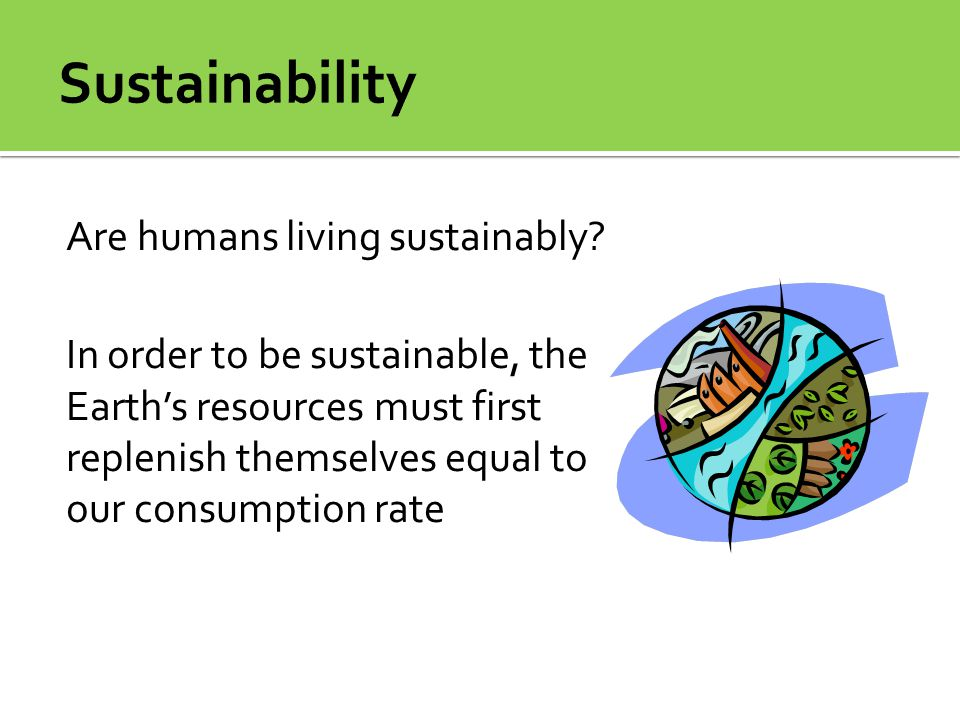 Are humans living sustainably? In order to be sustainable, the Earth's resources must first replenish themselves equal to our consumption rate