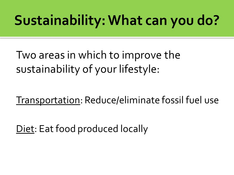 Two areas in which to improve the sustainability of your lifestyle: Transportation: Reduce/eliminate fossil fuel use Diet: Eat food produced locally