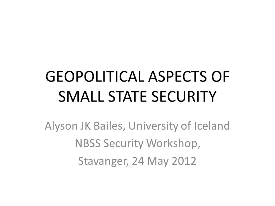 GEOPOLITICAL ASPECTS OF SMALL STATE SECURITY Alyson JK Bailes, University of Iceland NBSS Security Workshop, Stavanger, 24 May 2012