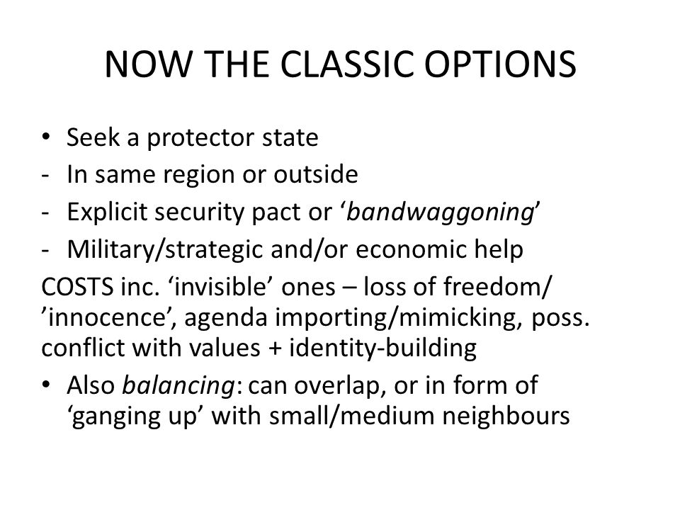 NOW THE CLASSIC OPTIONS Seek a protector state -In same region or outside -Explicit security pact or 'bandwaggoning' -Military/strategic and/or economic help COSTS inc.
