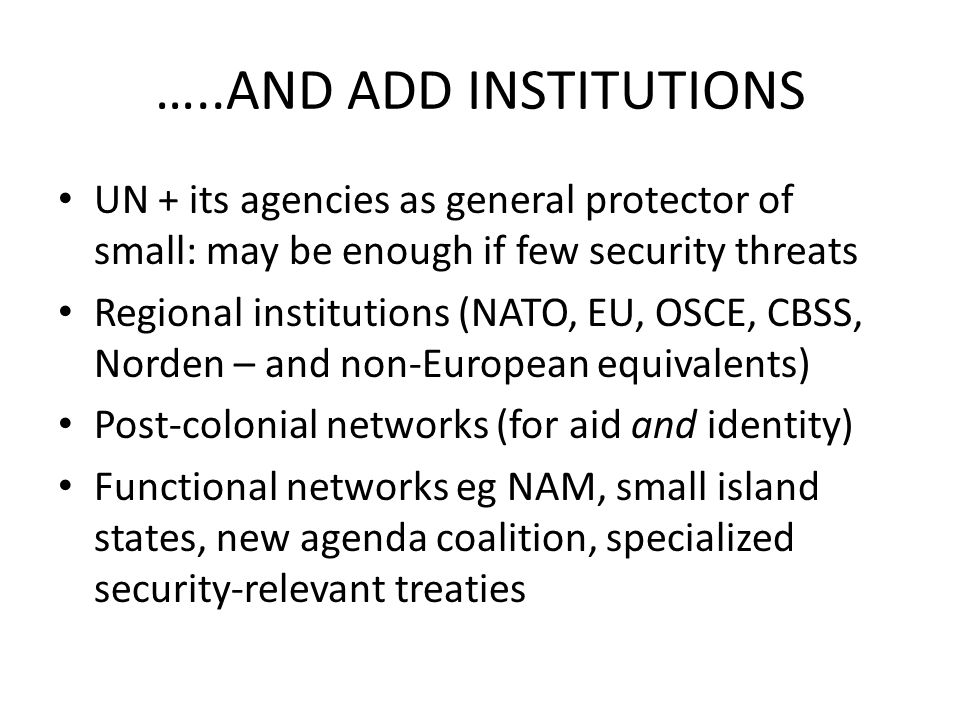 …..AND ADD INSTITUTIONS UN + its agencies as general protector of small: may be enough if few security threats Regional institutions (NATO, EU, OSCE,