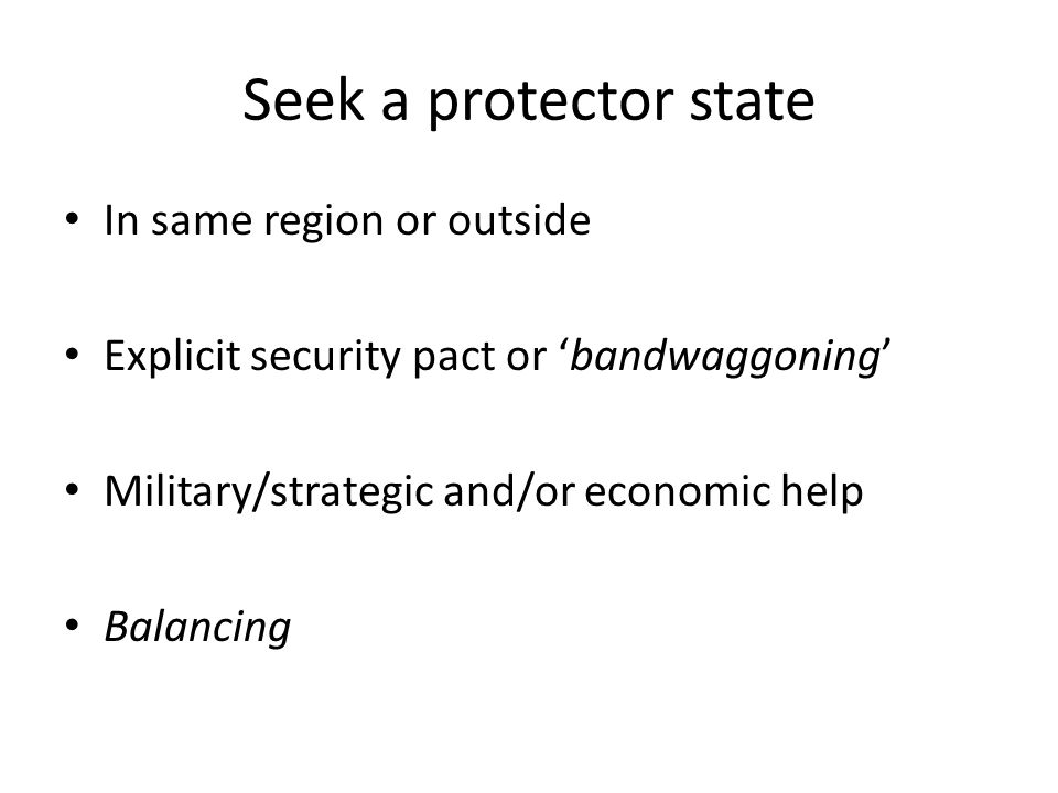 Seek a protector state In same region or outside Explicit security pact or 'bandwaggoning' Military/strategic and/or economic help Balancing
