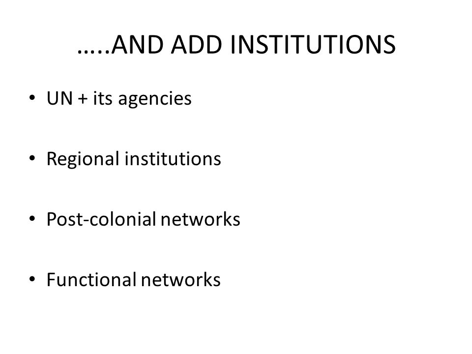 …..AND ADD INSTITUTIONS UN + its agencies Regional institutions Post-colonial networks Functional networks
