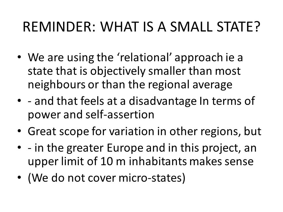 REMINDER: WHAT IS A SMALL STATE? We are using the 'relational' approach ie a state that is objectively smaller than most neighbours or than the region