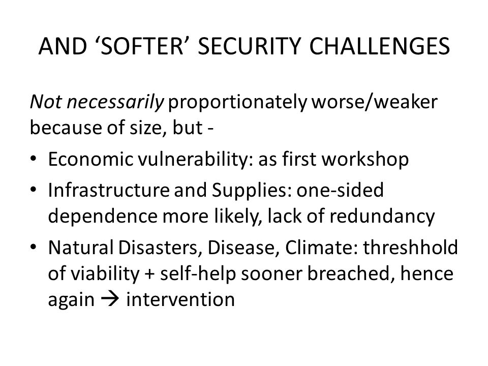 AND 'SOFTER' SECURITY CHALLENGES Not necessarily proportionately worse/weaker because of size, but - Economic vulnerability: as first workshop Infrastructure and Supplies: one-sided dependence more likely, lack of redundancy Natural Disasters, Disease, Climate: threshhold of viability + self-help sooner breached, hence again  intervention