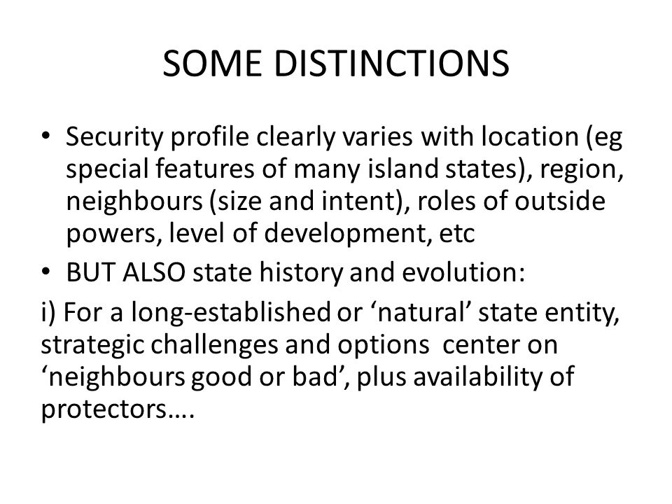 SOME DISTINCTIONS Security profile clearly varies with location (eg special features of many island states), region, neighbours (size and intent), roles of outside powers, level of development, etc BUT ALSO state history and evolution: i) For a long-established or 'natural' state entity, strategic challenges and options center on 'neighbours good or bad', plus availability of protectors….