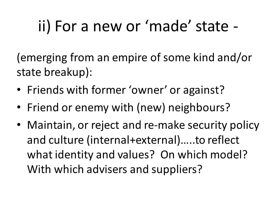 ii) For a new or 'made' state - (emerging from an empire of some kind and/or state breakup): Friends with former 'owner' or against.