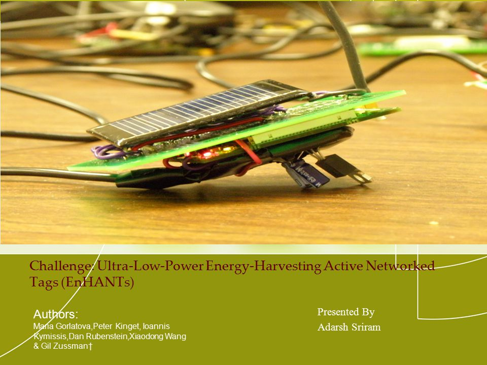 Challenge: Ultra-Low-Power Energy-Harvesting Active Networked Tags (EnHANTs) Presented By Adarsh Sriram Authors: Maria Gorlatova,Peter Kinget, Ioannis Kymissis,Dan Rubenstein,Xiaodong Wang & Gil Zussman†