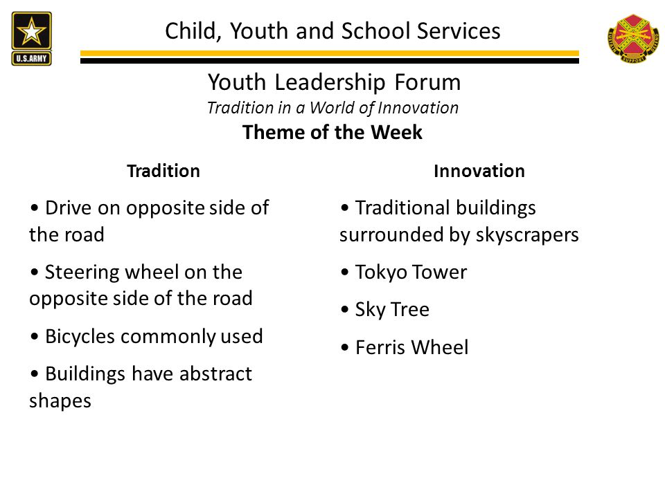 Child, Youth and School Services Youth Leadership Forum Tradition in a World of Innovation Theme of the Week Tradition Drive on opposite side of the road Steering wheel on the opposite side of the road Bicycles commonly used Buildings have abstract shapes Innovation Traditional buildings surrounded by skyscrapers Tokyo Tower Sky Tree Ferris Wheel