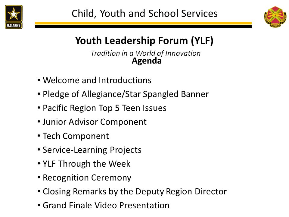 Child, Youth and School Services Youth Leadership Forum (YLF) Tradition in a World of Innovation Agenda Welcome and Introductions Pledge of Allegiance/Star Spangled Banner Pacific Region Top 5 Teen Issues Junior Advisor Component Tech Component Service-Learning Projects YLF Through the Week Recognition Ceremony Closing Remarks by the Deputy Region Director Grand Finale Video Presentation