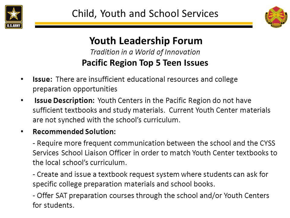 Child, Youth and School Services Youth Leadership Forum Tradition in a World of Innovation Pacific Region Top 5 Teen Issues Issue: There are insufficient educational resources and college preparation opportunities Issue Description: Youth Centers in the Pacific Region do not have sufficient textbooks and study materials.