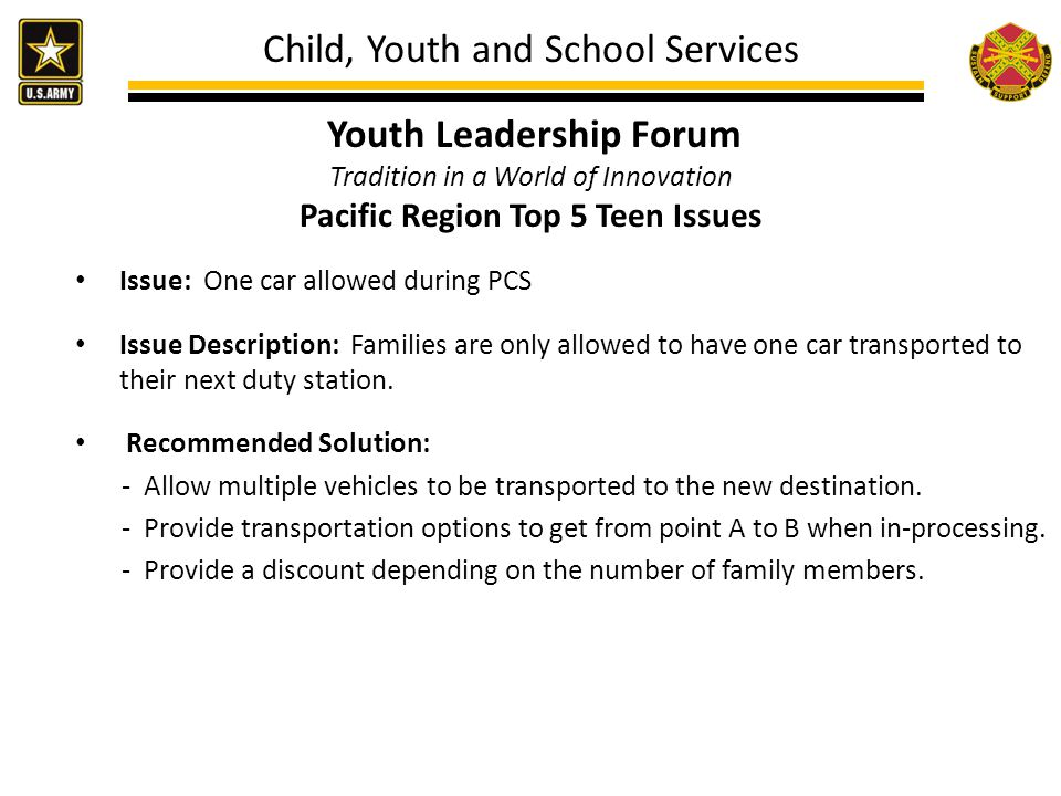 Child, Youth and School Services Youth Leadership Forum Tradition in a World of Innovation Pacific Region Top 5 Teen Issues Issue: One car allowed during PCS Issue Description: Families are only allowed to have one car transported to their next duty station.
