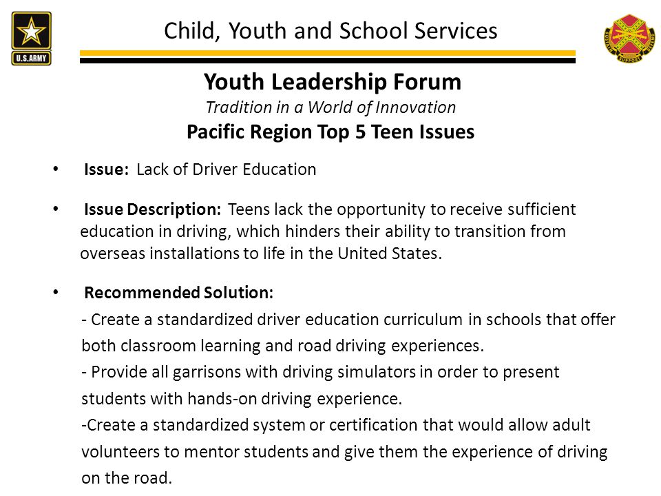Child, Youth and School Services Youth Leadership Forum Tradition in a World of Innovation Pacific Region Top 5 Teen Issues Issue: Lack of Driver Education Issue Description: Teens lack the opportunity to receive sufficient education in driving, which hinders their ability to transition from overseas installations to life in the United States.