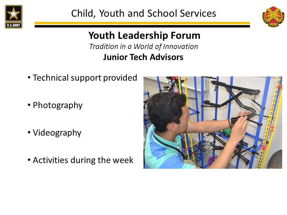 Child, Youth and School Services Youth Leadership Forum Tradition in a World of Innovation Junior Tech Advisors Technical support provided Photography