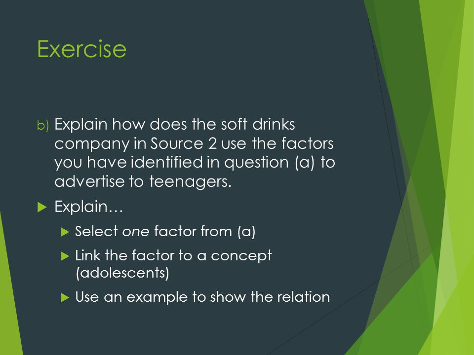 Exercise b) Explain how does the soft drinks company in Source 2 use the factors you have identified in question (a) to advertise to teenagers.