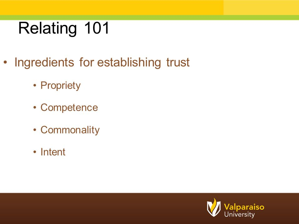 Relating 101 Ingredients for establishing trust Propriety Competence Commonality Intent