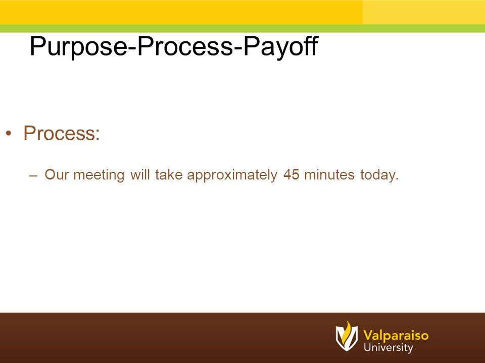 Purpose-Process-Payoff Process: –Our meeting will take approximately 45 minutes today.