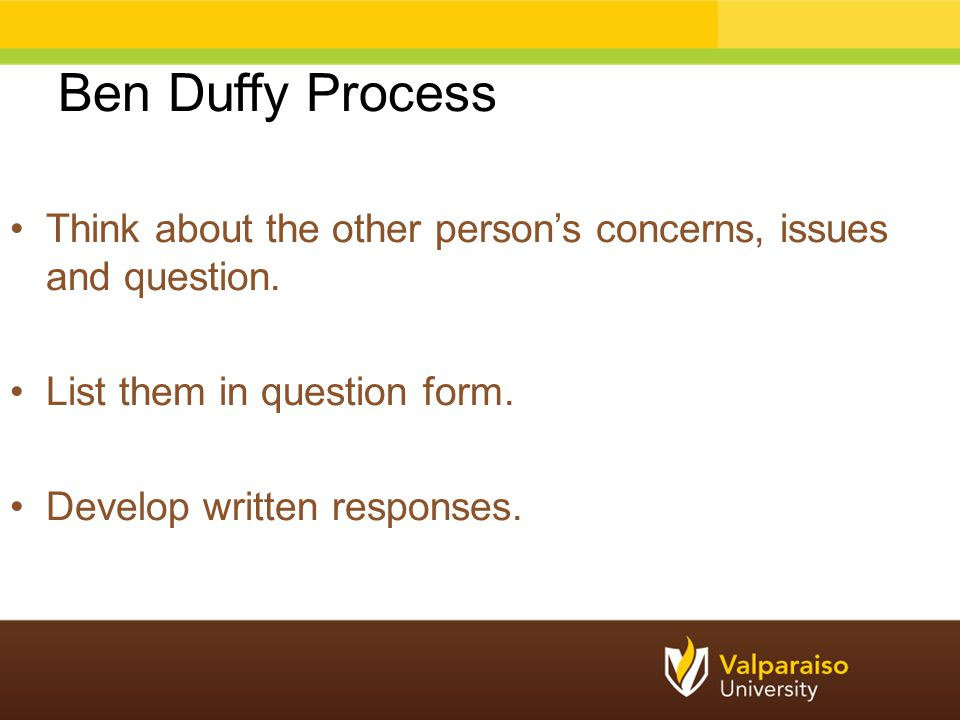 Ben Duffy Process Think about the other person's concerns, issues and question. List them in question form. Develop written responses.