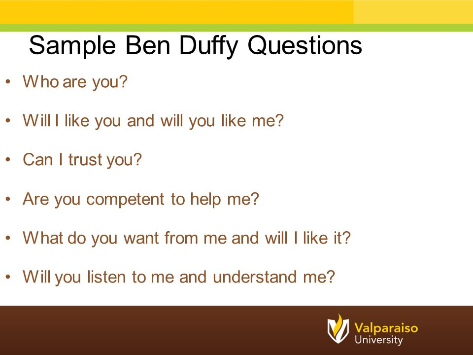 Sample Ben Duffy Questions Who are you? Will I like you and will you like me? Can I trust you? Are you competent to help me? What do you want from me