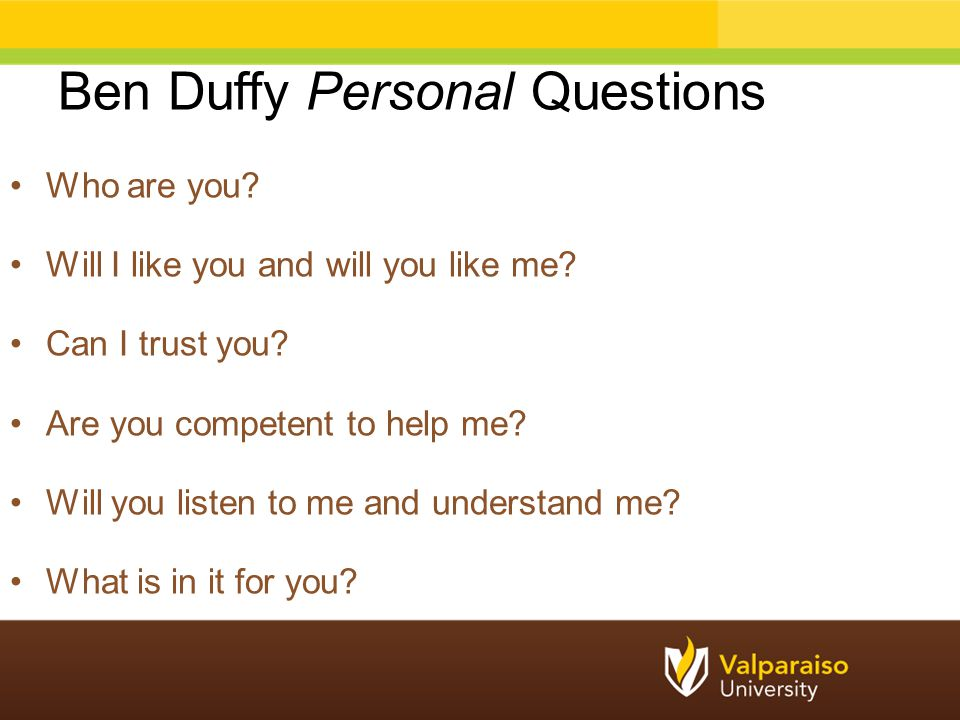 Ben Duffy Personal Questions Who are you? Will I like you and will you like me? Can I trust you? Are you competent to help me? Will you listen to me a