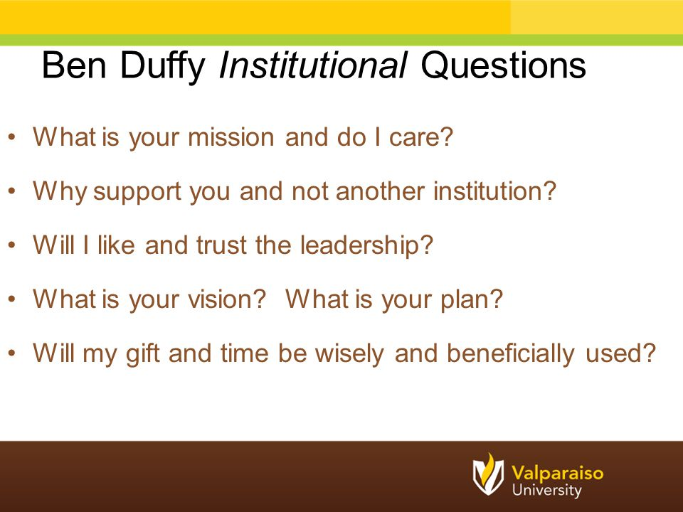 Ben Duffy Institutional Questions What is your mission and do I care? Why support you and not another institution? Will I like and trust the leadershi
