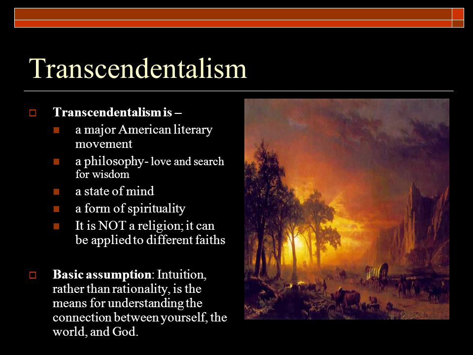 Transcendentalism  Transcendentalism is – a major American literary movement a philosophy- love and search for wisdom a state of mind a form of spiri