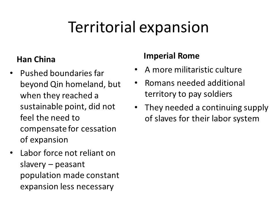 Territorial expansion Han China Pushed boundaries far beyond Qin homeland, but when they reached a sustainable point, did not feel the need to compens