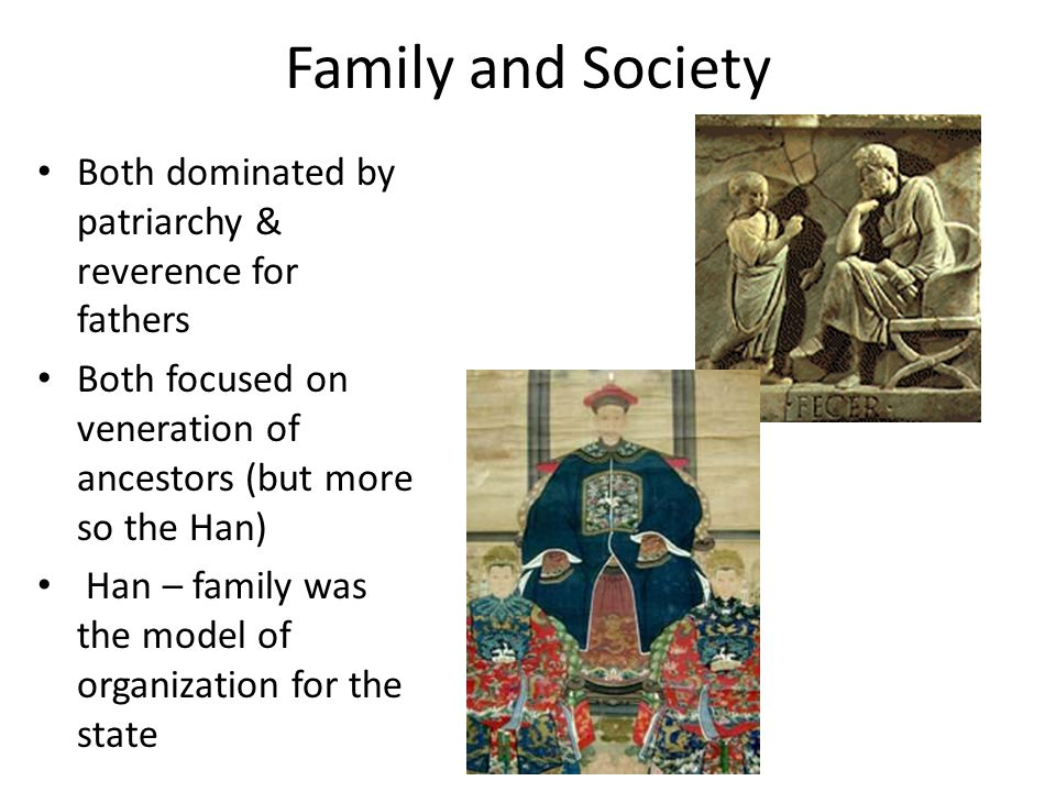 Family and Society Both dominated by patriarchy & reverence for fathers Both focused on veneration of ancestors (but more so the Han) Han – family was