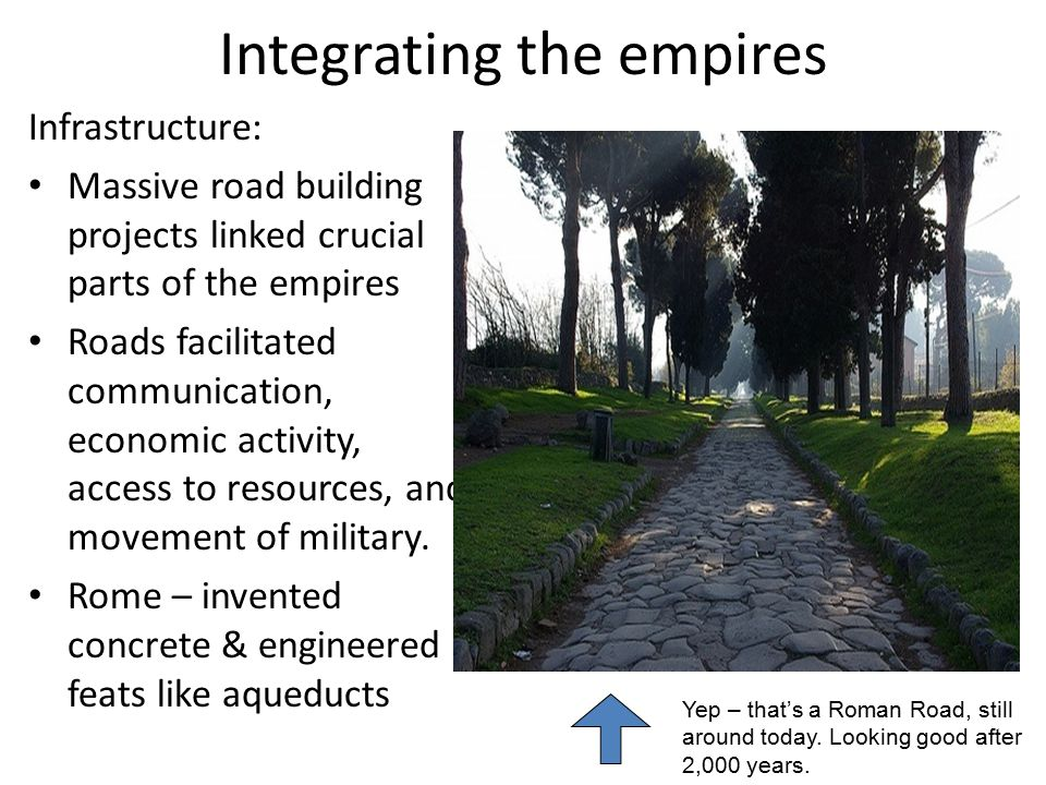 Integrating the empires Infrastructure: Massive road building projects linked crucial parts of the empires Roads facilitated communication, economic a