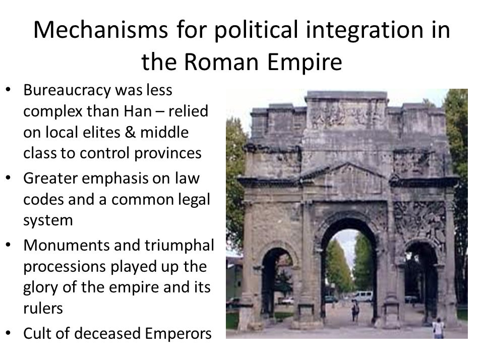 Mechanisms for political integration in the Roman Empire Bureaucracy was less complex than Han – relied on local elites & middle class to control prov