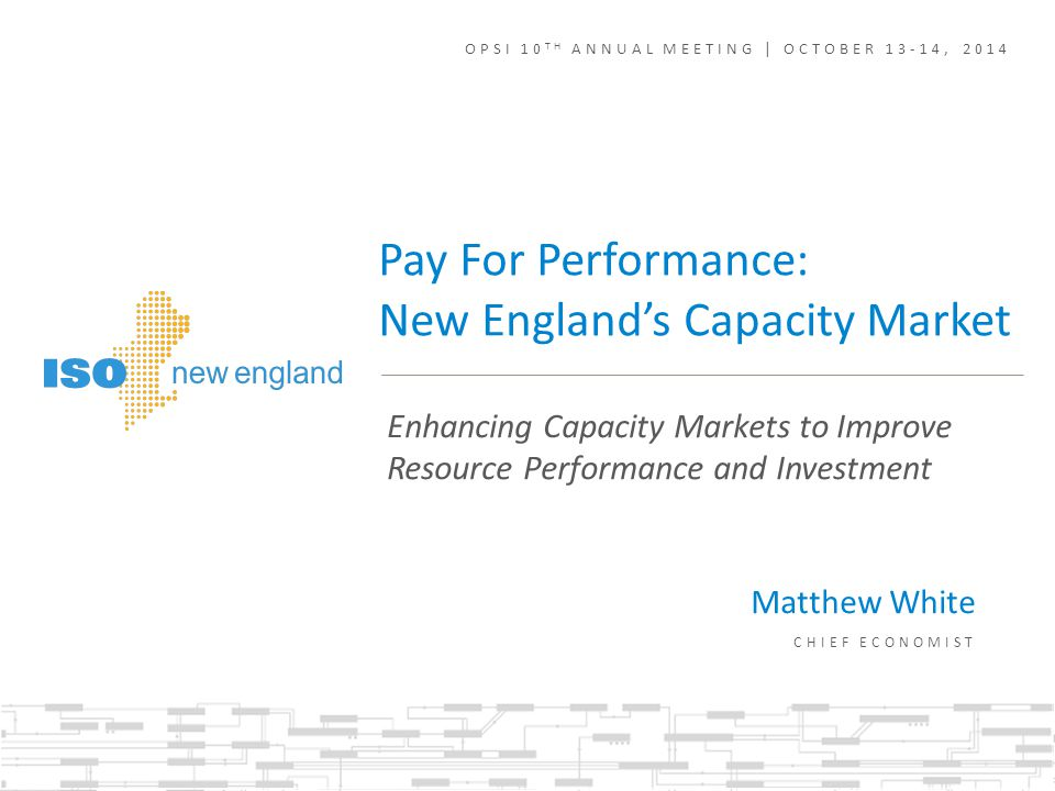 Enhancing Capacity Markets to Improve Resource Performance and Investment Pay For Performance: New England's Capacity Market OPSI 10 TH ANNUAL MEETING | OCTOBER 13-14, 2014 Matthew White CHIEF ECONOMIST