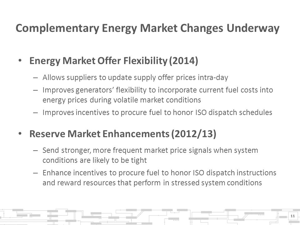 Complementary Energy Market Changes Underway Energy Market Offer Flexibility (2014) – Allows suppliers to update supply offer prices intra-day – Improves generators' flexibility to incorporate current fuel costs into energy prices during volatile market conditions – Improves incentives to procure fuel to honor ISO dispatch schedules Reserve Market Enhancements (2012/13) – Send stronger, more frequent market price signals when system conditions are likely to be tight – Enhance incentives to procure fuel to honor ISO dispatch instructions and reward resources that perform in stressed system conditions 11