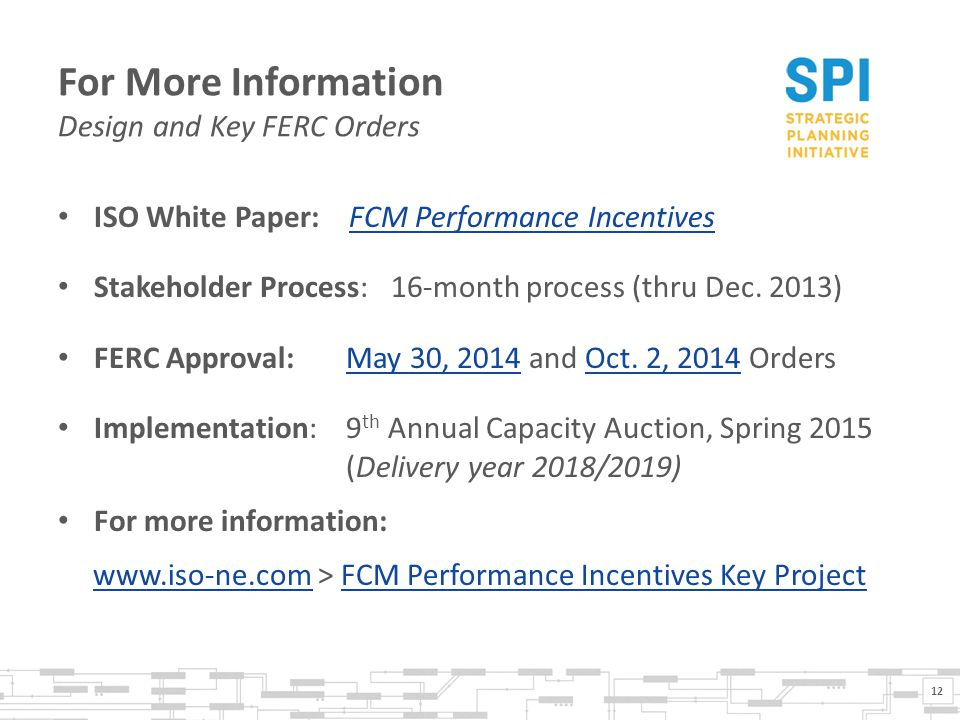 For More Information Design and Key FERC Orders ISO White Paper: FCM Performance IncentivesFCM Performance Incentives Stakeholder Process: 16-month process (thru Dec.