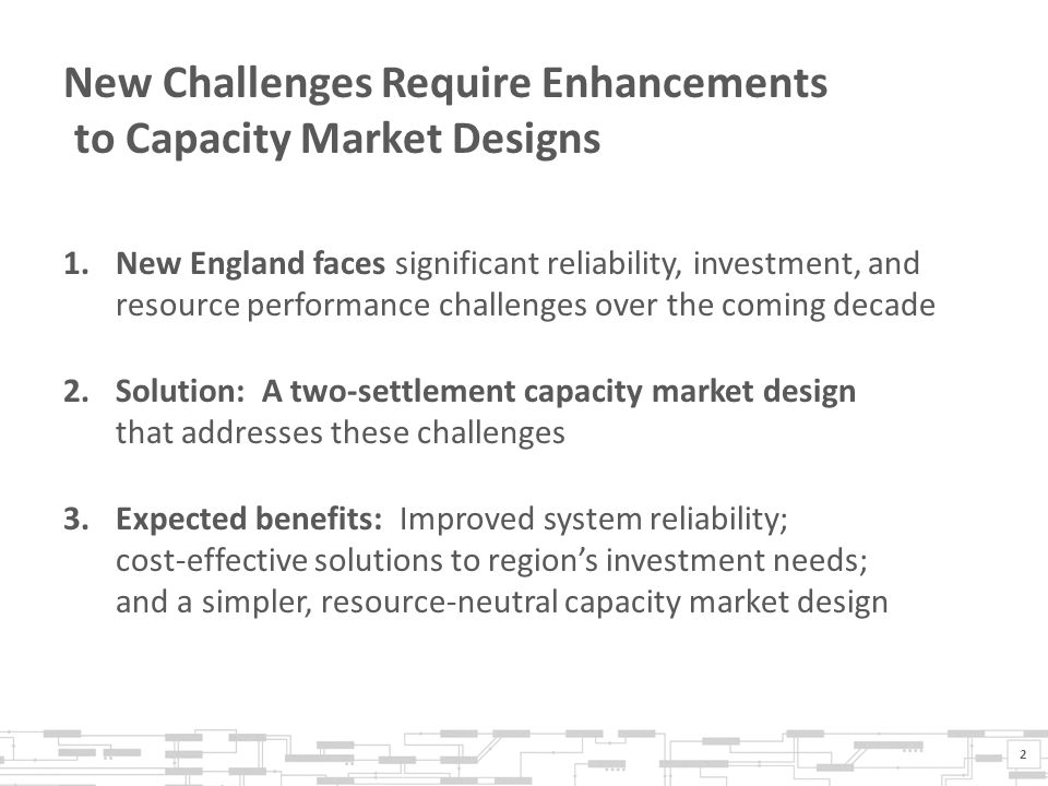 New Challenges Require Enhancements to Capacity Market Designs 1.New England faces significant reliability, investment, and resource performance challenges over the coming decade 2.Solution: A two-settlement capacity market design that addresses these challenges 3.Expected benefits: Improved system reliability; cost-effective solutions to region's investment needs; and a simpler, resource-neutral capacity market design 2