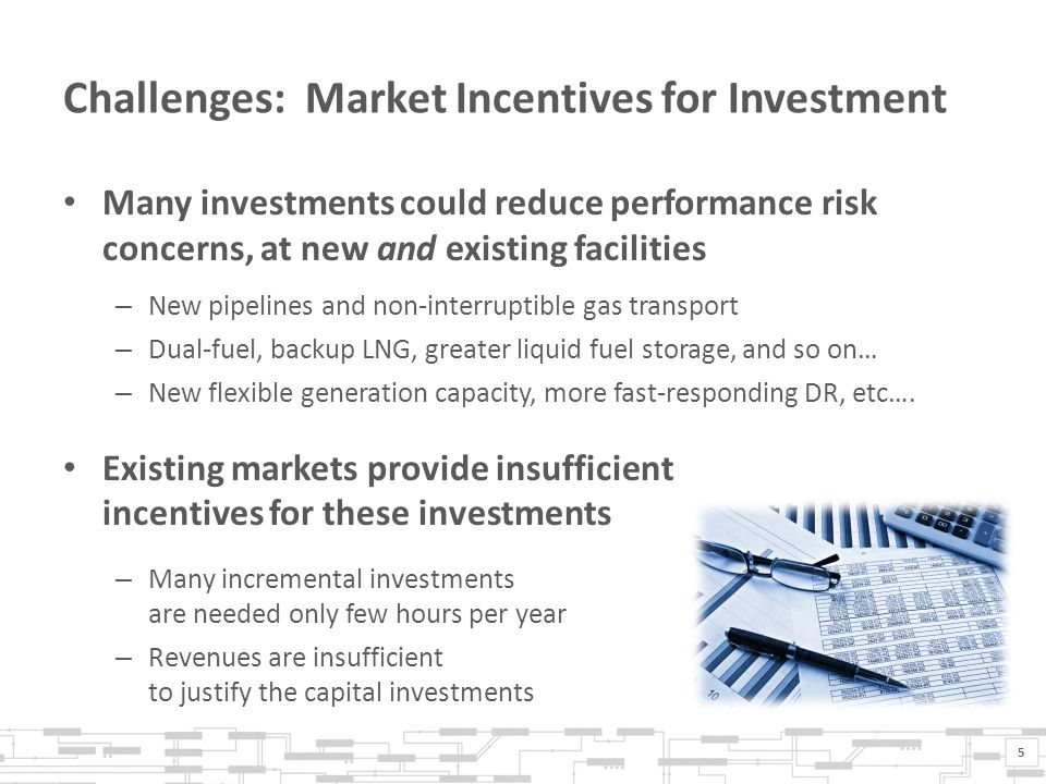 Challenges: Market Incentives for Investment Many investments could reduce performance risk concerns, at new and existing facilities – New pipelines and non-interruptible gas transport – Dual-fuel, backup LNG, greater liquid fuel storage, and so on… – New flexible generation capacity, more fast-responding DR, etc….