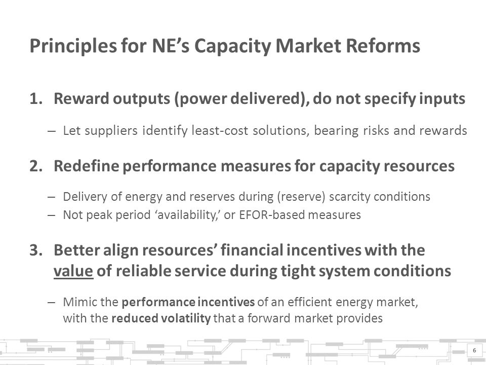 Principles for NE's Capacity Market Reforms 1.Reward outputs (power delivered), do not specify inputs – Let suppliers identify least-cost solutions, bearing risks and rewards 2.Redefine performance measures for capacity resources – Delivery of energy and reserves during (reserve) scarcity conditions – Not peak period 'availability,' or EFOR-based measures 3.Better align resources' financial incentives with the value of reliable service during tight system conditions – Mimic the performance incentives of an efficient energy market, with the reduced volatility that a forward market provides 6