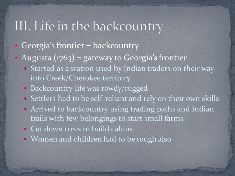 Georgia's frontier = backcountry Augusta (1763) = gateway to Georgia's frontier Started as a station used by Indian traders on their way into Creek/Cherokee territory Backcountry life was rowdy/rugged Settlers had to be self-reliant and rely on their own skills Arrived to backcountry using trading paths and Indian trails with few belongings to start small farms Cut down trees to build cabins Women and children had to be tough also