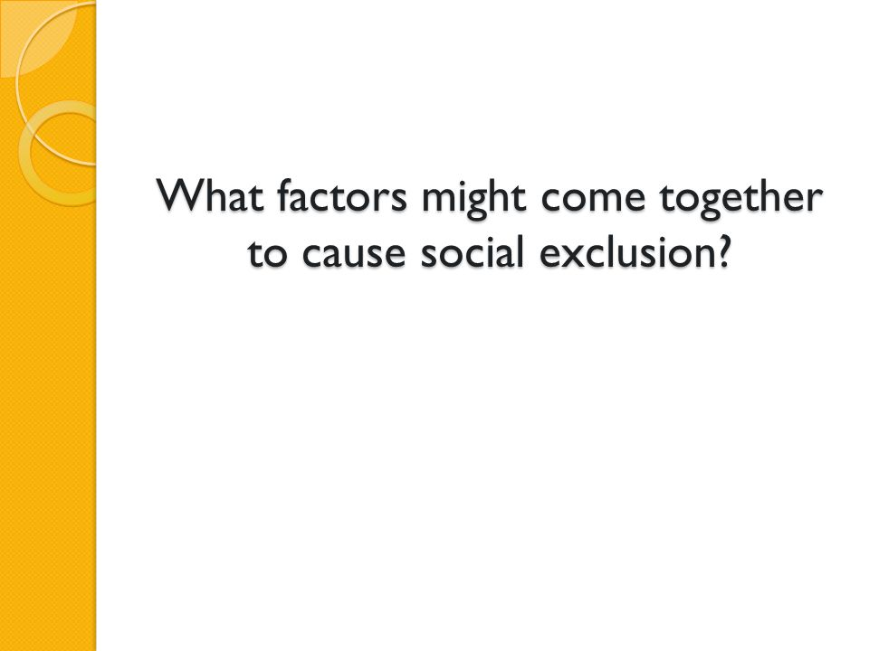 What factors might come together to cause social exclusion?