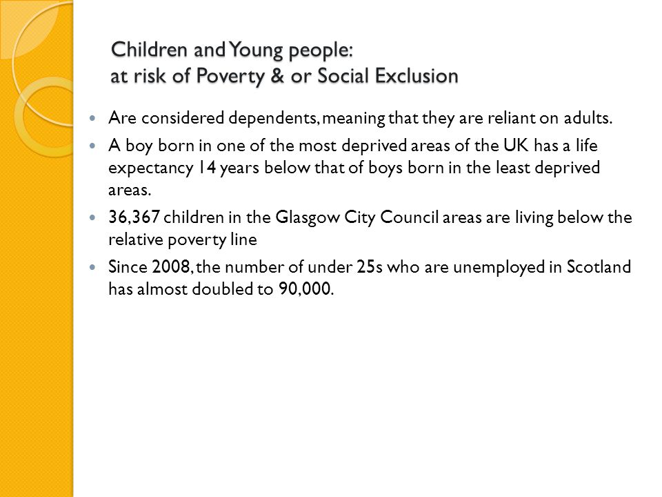 Children and Young people: at risk of Poverty & or Social Exclusion Are considered dependents, meaning that they are reliant on adults.