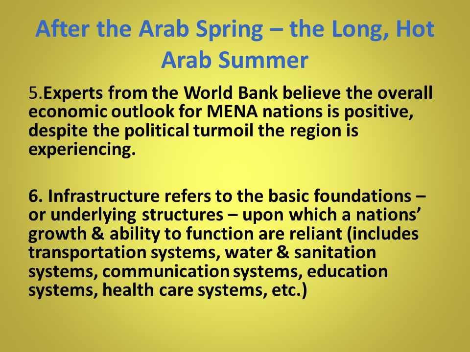 After the Arab Spring – the Long, Hot Arab Summer 5.Experts from the World Bank believe the overall economic outlook for MENA nations is positive, despite the political turmoil the region is experiencing.